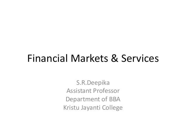Financial Markets & Services S.R.Deepika Assistant Professor Department of BBA Kristu Jayanti College