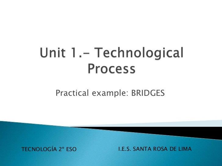 Unit 1.- TechnologicalProcess<br />Practicalexample: BRIDGES<br />I.E.S. SANTA ROSA DE LIMA<br />TECNOLOGÍA 2º ESO<br />