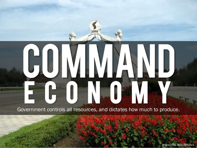 COMMAND E C O N O M Y https://flic.kr/p/8HsVv1 Government controls all resources, and dictates how much to produce.