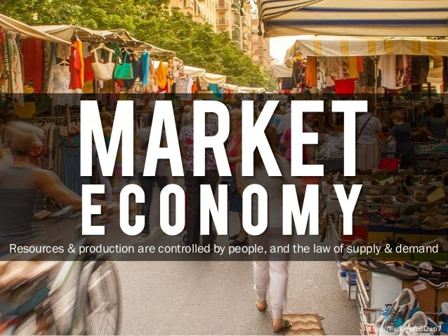 MARKET E C O N O M Y https://flic.kr/p/o6Qwp7 Resources & production are controlled by people, and the law of supply & dem...