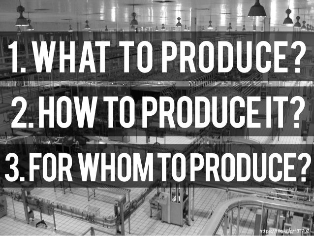 https://flic.kr/p/fBT7uZ 1.What to produce? 2.Howtoproduceit? 3.ForWhomToProduce?