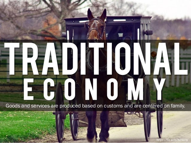 Traditional E C O N O M Y https://flic.kr/p/8292JW Goods and services are produced based on customs and are centered on fa...