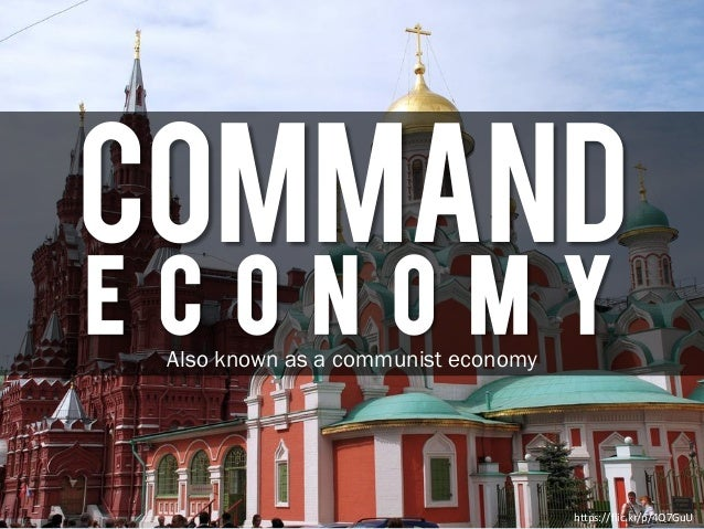 COMMAND E C O N O M Y https://flic.kr/p/4Q7GuU Also known as a communist economy