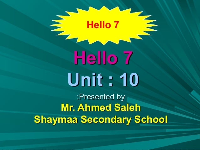 Hello 7     Hello 7     Unit : 10       :Presented by    Mr. Ahmed SalehShaymaa Secondary School