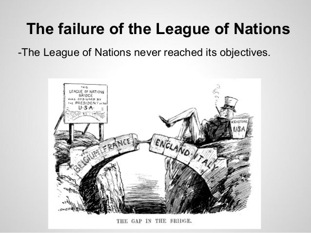an analysis of the failure of the league of nations League of nations: league of nations, organization for international cooperation established at the initiative of the victorious allied powers after world war i although the league was unable to fulfill the hopes of its founders, its creation was an event of decisive importance in the history of international relations.