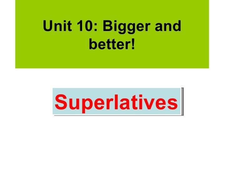 Unit 10: Bigger and      better! Superlatives