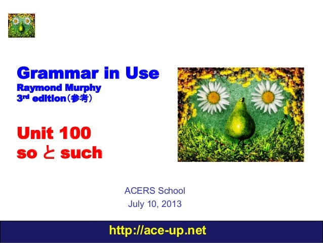 http://ace-up.net Grammar in Use Raymond Murphy 3rd edition(参考) Unit 100 so と such ACERS School July 10, 2013
