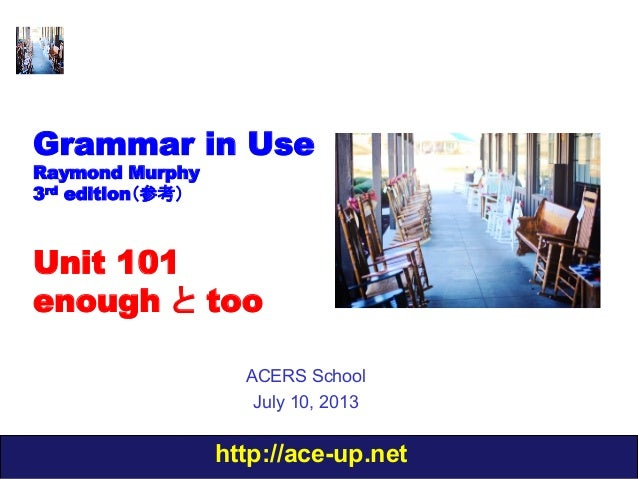 http://ace-up.net Grammar in Use Raymond Murphy 3rd edition(参考) Unit 101 enough と too ACERS School July 10, 2013