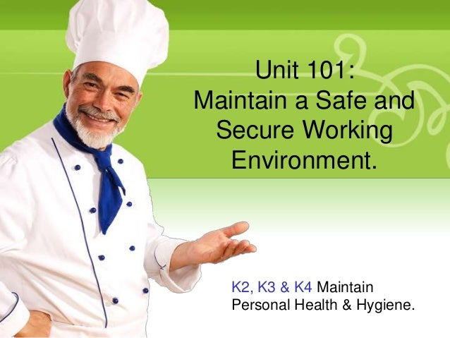 Unit 101: Maintain a Safe and Secure Working Environment.  K2, K3 & K4 Maintain Personal Health & Hygiene.