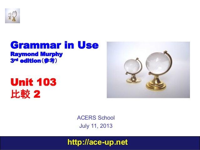 http://ace-up.net Grammar in Use Raymond Murphy 3rd edition(参考) Unit 103 比較 2 ACERS School July 11, 2013