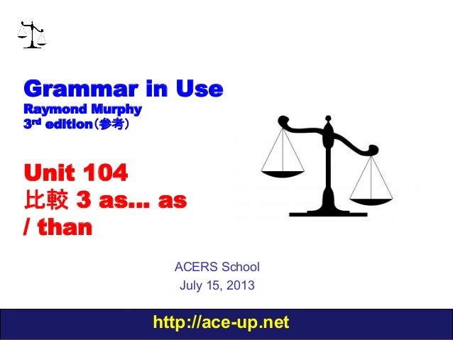 http://ace-up.net Grammar in Use Raymond Murphy 3rd edition(参考) Unit 104 比較 3 as… as / than ACERS School July 15, 2013