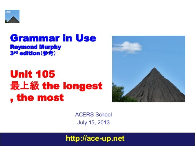 http://ace-up.net Grammar in Use Raymond Murphy 3rd edition(参考) Unit 105 最上級 the longest , the most ACERS School July 15, ...