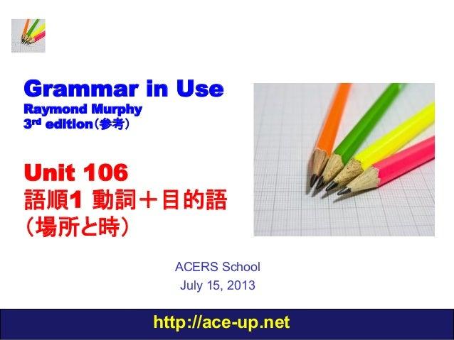 http://ace-up.net Grammar in Use Raymond Murphy 3rd edition(参考) Unit 106 語順1 動詞+目的語 (場所と時) ACERS School July 15, 2013