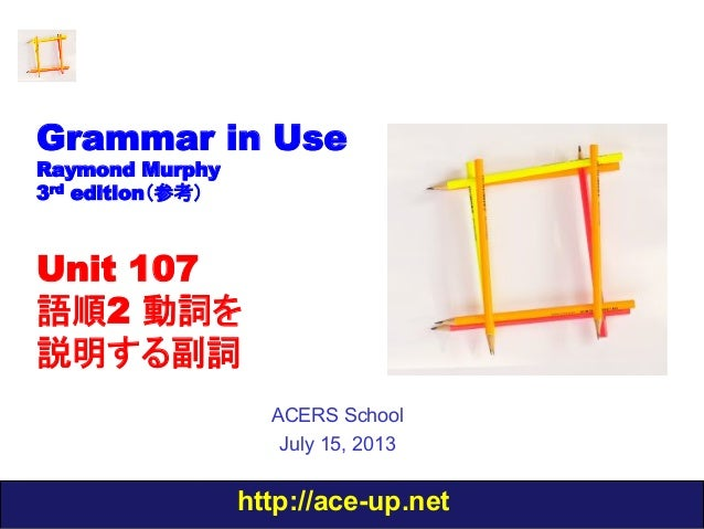 http://ace-up.net Grammar in Use Raymond Murphy 3rd edition(参考) Unit 107 語順2 動詞を 説明する副詞 ACERS School July 15, 2013