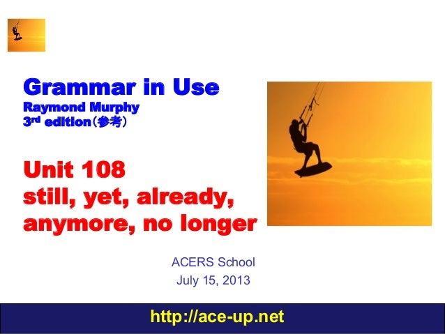 http://ace-up.net Grammar in Use Raymond Murphy 3rd edition(参考) Unit 108 still, yet, already, anymore, no longer ACERS Sch...