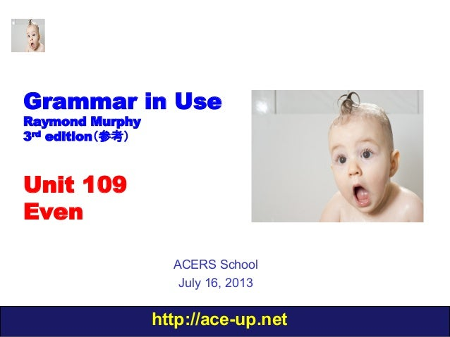 http://ace-up.net Grammar in Use Raymond Murphy 3rd edition(参考) Unit 109 Even ACERS School July 16, 2013