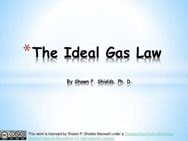 *The Ideal Gas Law By Shawn P. Shields, Ph. D. This work is licensed by Shawn P. Shields-Maxwell under a Creative Commons ...