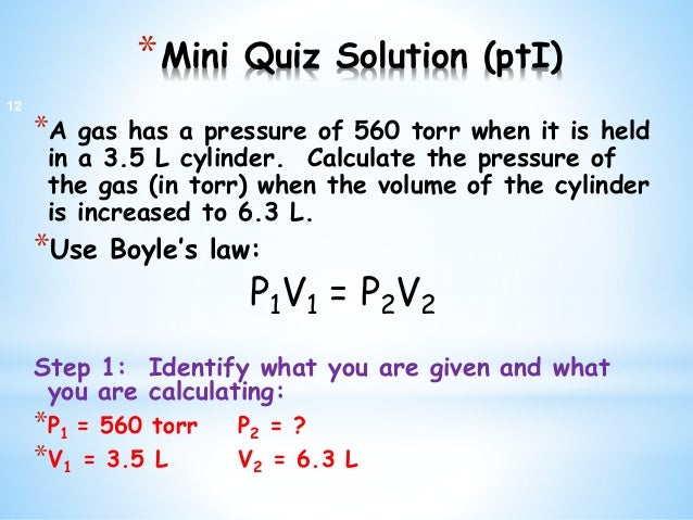 *Mini Quiz Solution (ptI) *A gas has a pressure of 560 torr when it is held in a 3.5 L cylinder. Calculate the pressure of...
