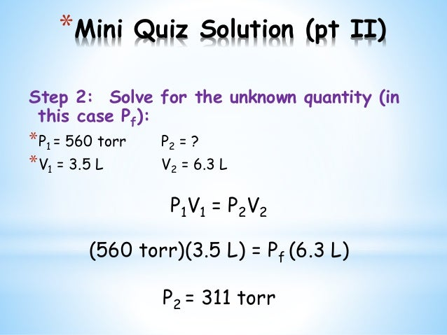 *Mini Quiz Solution (pt II) Step 2: Solve for the unknown quantity (in this case Pf): *P1 = 560 torr P2 = ? *V1 = 3.5 L V2...