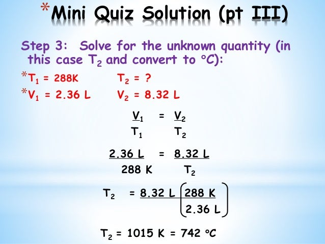 *Mini Quiz Solution (pt III) Step 3: Solve for the unknown quantity (in this case T2 and convert to C): *T1 = 288K T2 = ?...