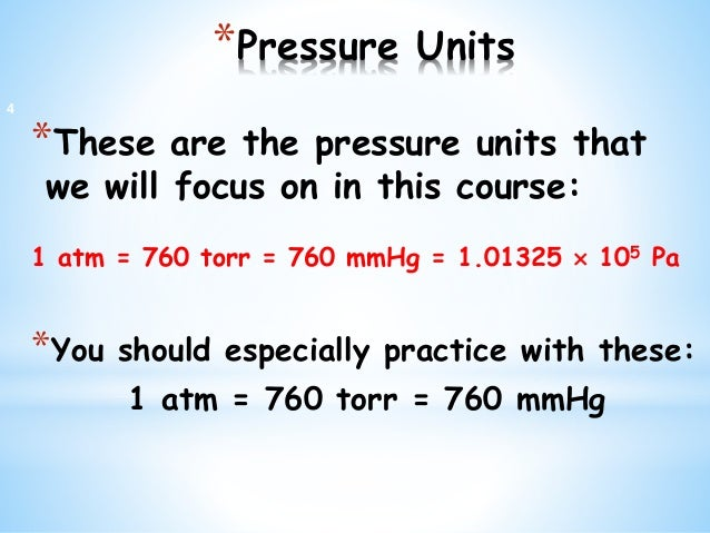 *Pressure Units *These are the pressure units that we will focus on in this course: 1 atm = 760 torr = 760 mmHg = 1.01325 ...