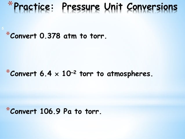 *Practice: Pressure Unit Conversions *Convert 0.378 atm to torr. *Convert 6.4  102 torr to atmospheres. *Convert 106.9 P...