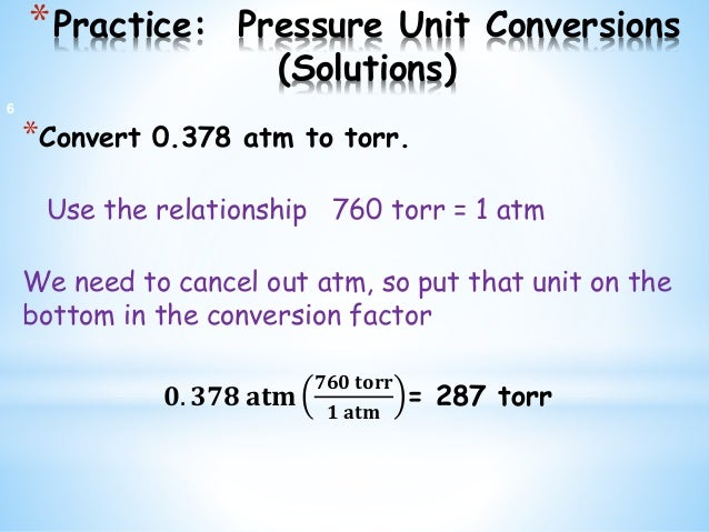 *Practice: Pressure Unit Conversions (Solutions) *Convert 0.378 atm to torr. Use the relationship 760 torr = 1 atm We need...
