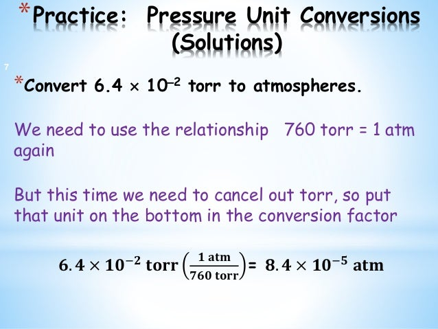 *Practice: Pressure Unit Conversions (Solutions) *Convert 6.4  102 torr to atmospheres. We need to use the relationship ...