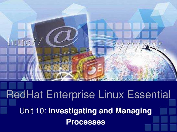 RedHat Enterprise Linux Essential  Unit 10: Investigating and Managing               Processes