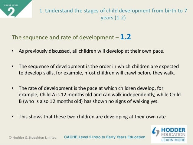 sequence rate of child development Explain the sequence and rate of each aspect of development that would normally be expected in children and young people from birth - 19 years.