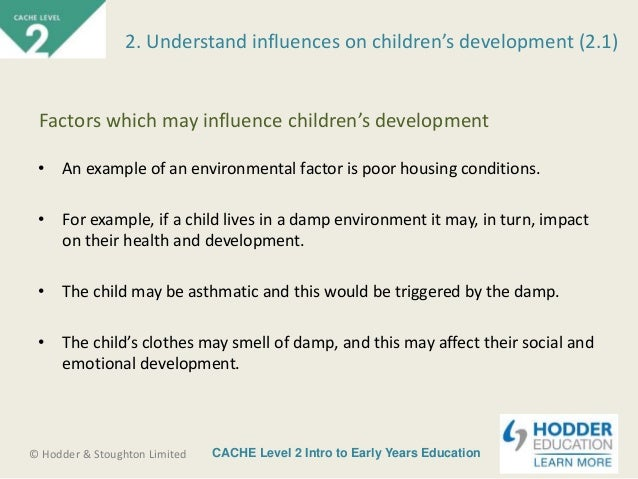 unit 2 factors affecting development 20 factors that influence child development 21 introduction anything that contributes causally to a result is known as factor (wordweb) in the matter of factors that influence the child development varies  on the other hand nurture factors are factors that affect the individual from after birth often regarding with the.