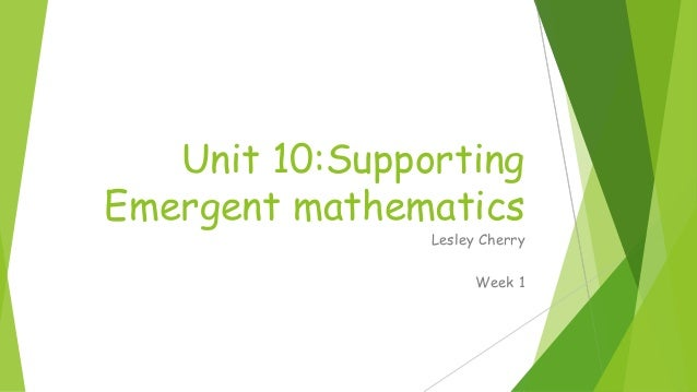 Unit 10:Supporting Emergent mathematics Lesley Cherry Week 1