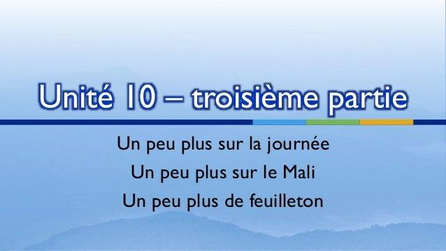 Unité 10 – troisième partie Un peu plus sur la journée Un peu plus sur le Mali Un peu plus de feuilleton