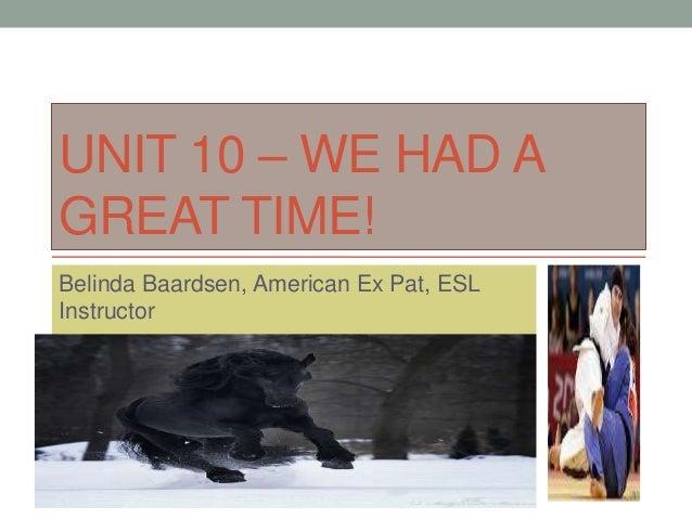 UNIT 10 – WE HAD AGREAT TIME!Belinda Baardsen, American Ex Pat, ESLInstructor