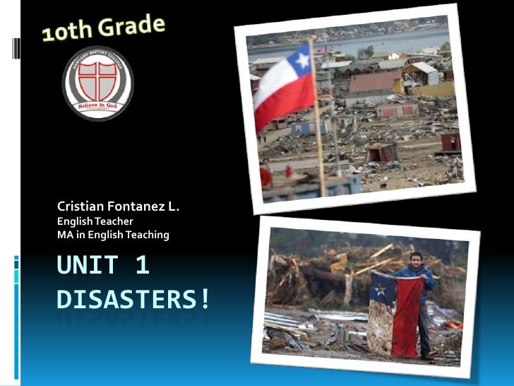Unit 1Disasters!<br />Cristian Fontanez L.<br />EnglishTeacher<br />MA in EnglishTeaching<br />10th Grade<br />