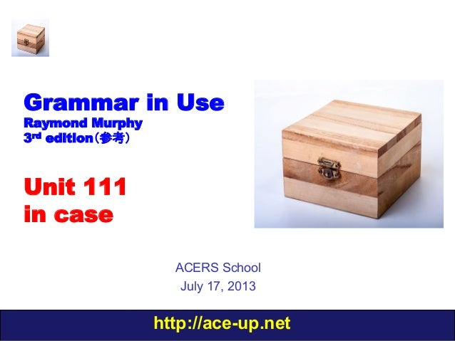 http://ace-up.net Grammar in Use Raymond Murphy 3rd edition(参考) Unit 111 in case ACERS School July 17, 2013