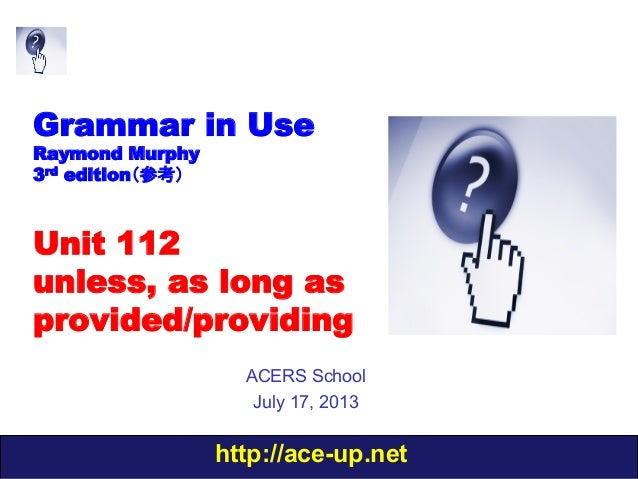 http://ace-up.net Grammar in Use Raymond Murphy 3rd edition(参考) Unit 112 unless, as long as provided/providing ACERS Schoo...