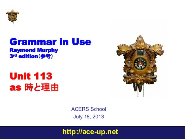 http://ace-up.net Grammar in Use Raymond Murphy 3rd edition(参考) Unit 113 as 時と理由 ACERS School July 18, 2013