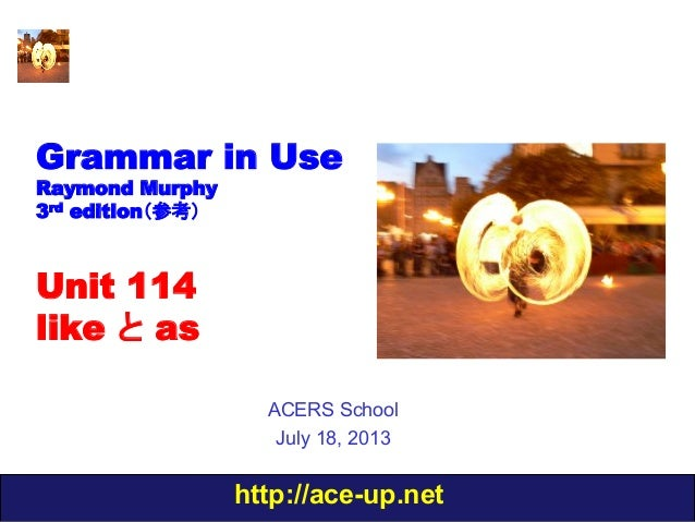 http://ace-up.net Grammar in Use Raymond Murphy 3rd edition(参考) Unit 114 like と as ACERS School July 18, 2013