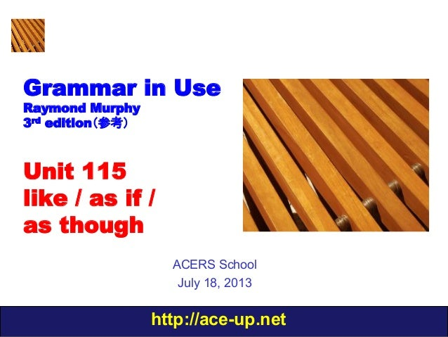 http://ace-up.net Grammar in Use Raymond Murphy 3rd edition(参考) Unit 115 like / as if / as though ACERS School July 18, 20...