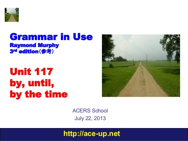 http://ace-up.net Grammar in Use Raymond Murphy 3rd edition(参考) Unit 117 by, until, by the time ACERS School July 22, 2013