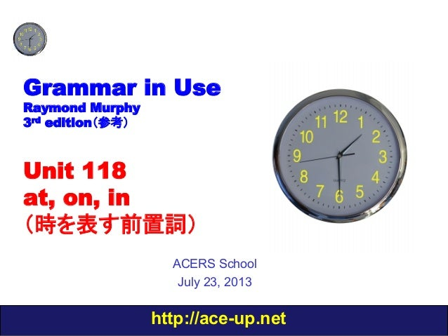 http://ace-up.net Grammar in Use Raymond Murphy 3rd edition(参考) Unit 118 at, on, in (時を表す前置詞) ACERS School July 23, 2013