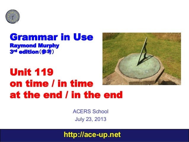 http://ace-up.net Grammar in Use Raymond Murphy 3rd edition(参考) Unit 119 on time / in time at the end / in the end ACERS S...