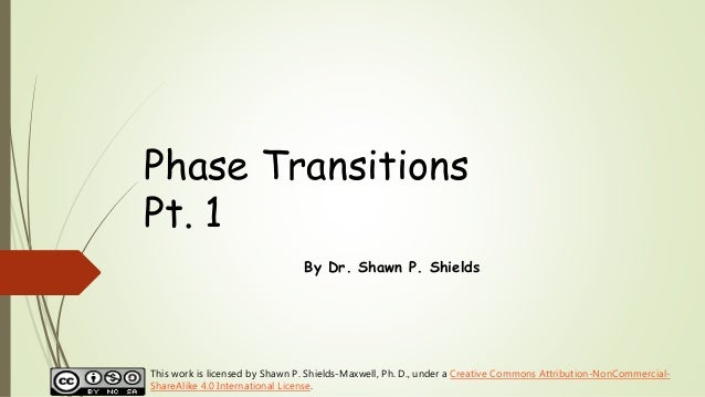 Phase Transitions Pt. 1 By Dr. Shawn P. Shields This work is licensed by Shawn P. Shields-Maxwell, Ph. D., under a Creativ...