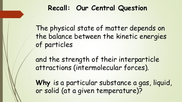 Recall: Our Central Question The physical state of matter depends on the balance between the kinetic energies of particles...