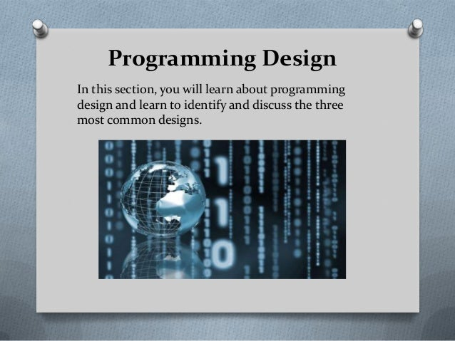 Programming Design In this section, you will learn about programming design and learn to identify and discuss the three mo...
