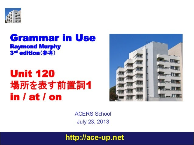 http://ace-up.net Grammar in Use Raymond Murphy 3rd edition(参考) Unit 120 場所を表す前置詞1 in / at / on ACERS School July 23, 2013