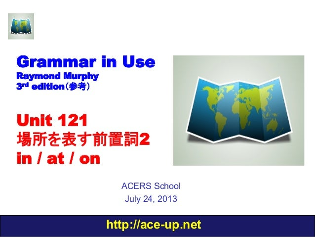 http://ace-up.net Grammar in Use Raymond Murphy 3rd edition(参考) Unit 121 場所を表す前置詞2 in / at / on ACERS School July 24, 2013