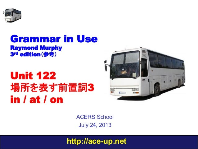 http://ace-up.net Grammar in Use Raymond Murphy 3rd edition(参考) Unit 122 場所を表す前置詞3 in / at / on ACERS School July 24, 2013