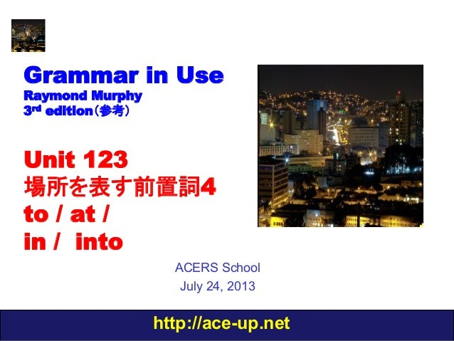 http://ace-up.net Grammar in Use Raymond Murphy 3rd edition(参考) Unit 123 場所を表す前置詞4 to / at / in / into ACERS School July 2...